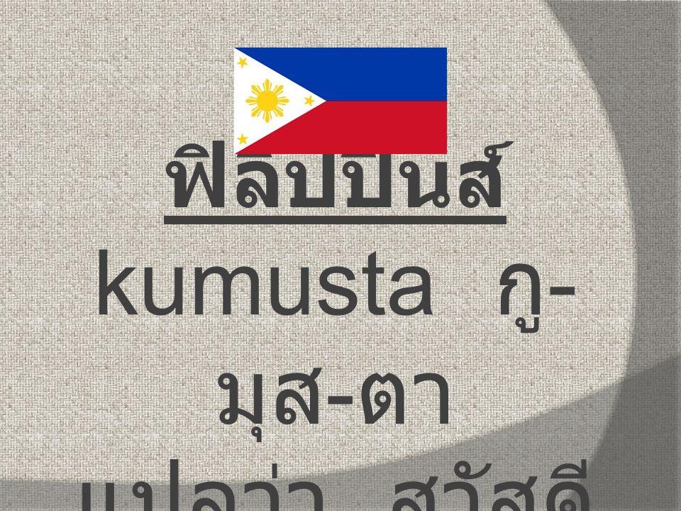 ฟิลิปปินส์ kumusta กู-มุส-ตา แปลว่า สวัสดี