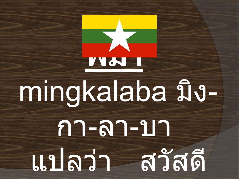 พม่า mingkalaba มิง-กา-ลา-บา แปลว่า สวัสดี