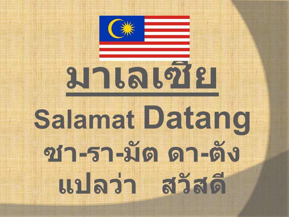 มาเลเซีย Salamat Datang ซา-รา-มัต ดา-ตัง แปลว่า สวัสดี