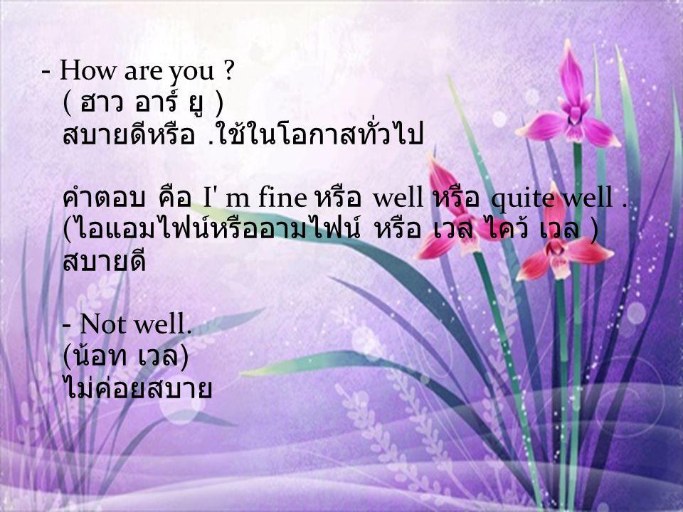 - How are you. ( ฮาว อาร์ ยู ) สบายดีหรือ