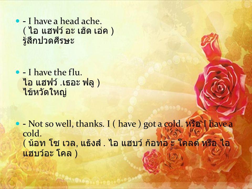 - I have a head ache. ( ไอ แฮฟว์ อะ เฮ้ด เอ่ค ) รู้สึกปวดศีรษะ