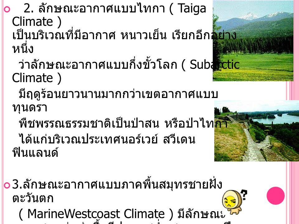 2. ลักษณะอากาศแบบไทกา ( Taiga Climate ) เป็นบริเวณที่มีอากาศ หนาวเย็น เรียกอีกอย่างหนึ่ง