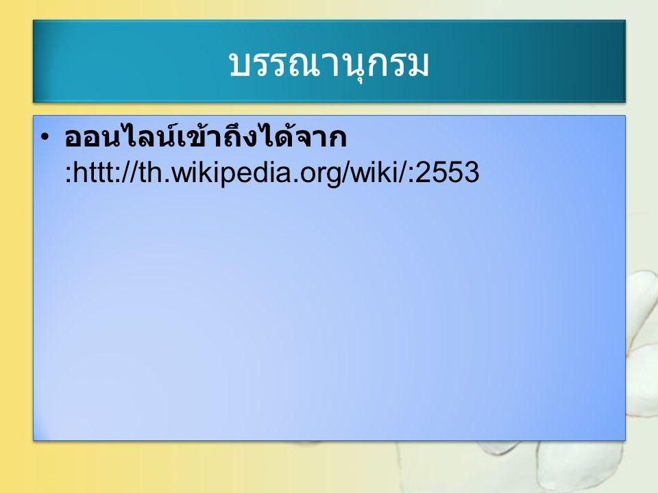 บรรณานุกรม ออนไลน์เข้าถึงได้จาก :httt://th.wikipedia.org/wiki/:2553