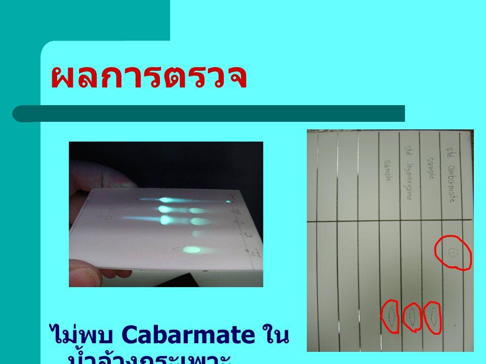 ผลการตรวจ ไม่พบ Cabarmate ในน้ำล้างกระเพาะ