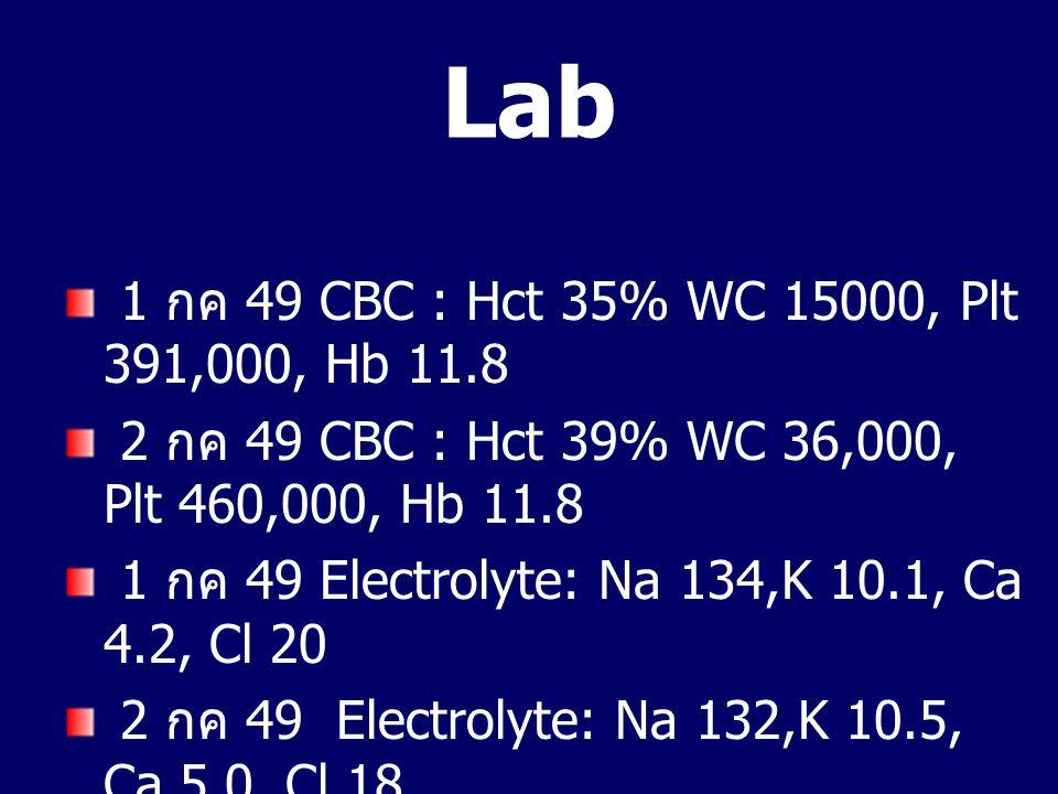 Lab 1 กค 49 CBC : Hct 35% WC 15000, Plt 391,000, Hb 11.8