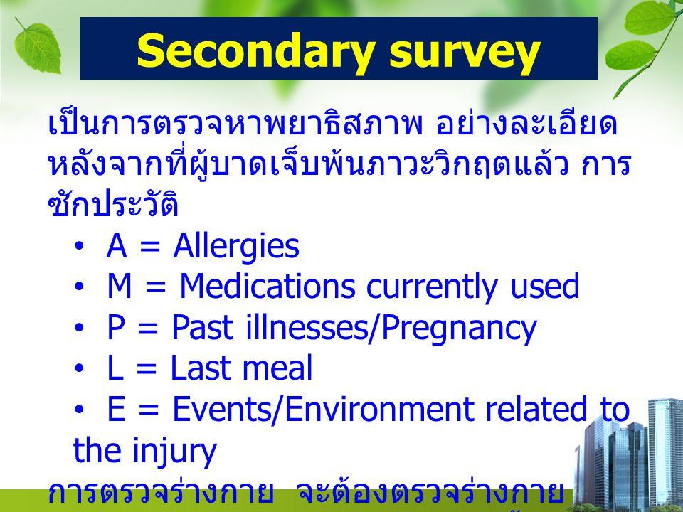 Secondary survey เป็นการตรวจหาพยาธิสภาพ อย่างละเอียด หลังจากที่ผู้บาดเจ็บพ้นภาวะวิกฤตแล้ว การซักประวัติ