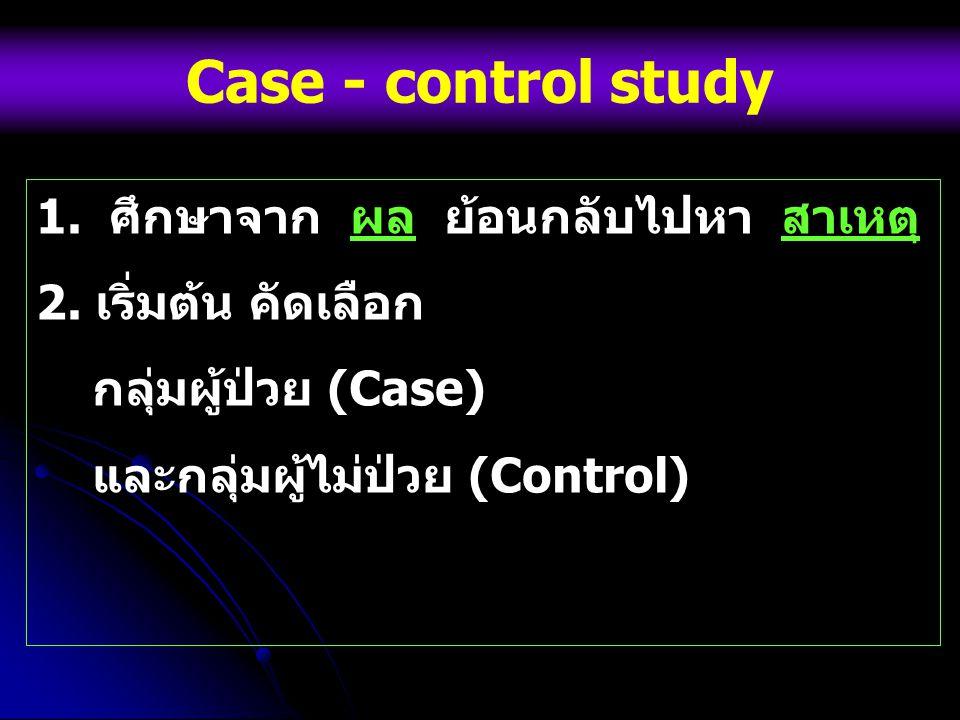 Case - control study 1. ศึกษาจาก ผล ย้อนกลับไปหา สาเหตุ