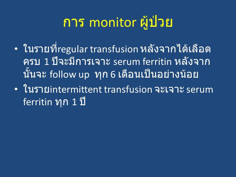 การ monitor ผู้ป่วย ในรายที่regular transfusion หลังจากได้เลือดครบ 1 ปีจะมีการเจาะ serum ferritin หลังจากนั้นจะ follow up ทุก 6 เดือนเป็นอย่างน้อย.