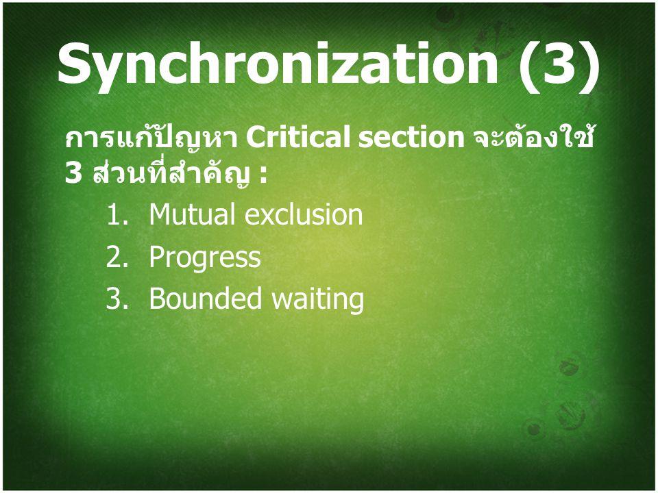 Synchronization (3) การแก้ปัญหา Critical section จะต้องใช้ 3 ส่วนที่สำคัญ : 1. Mutual exclusion. 2. Progress.
