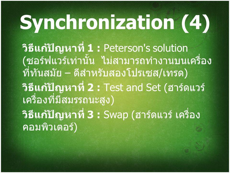 Synchronization (4) วิธีแก้ปัญหาที่ 1 : Peterson s solution (ซอร์ฟแวร์เท่านั้น ไม่สามารถทำงานบนเครื่องที่ทันสมัย – ดีสำหรับสองโปรเซส/เทรด)