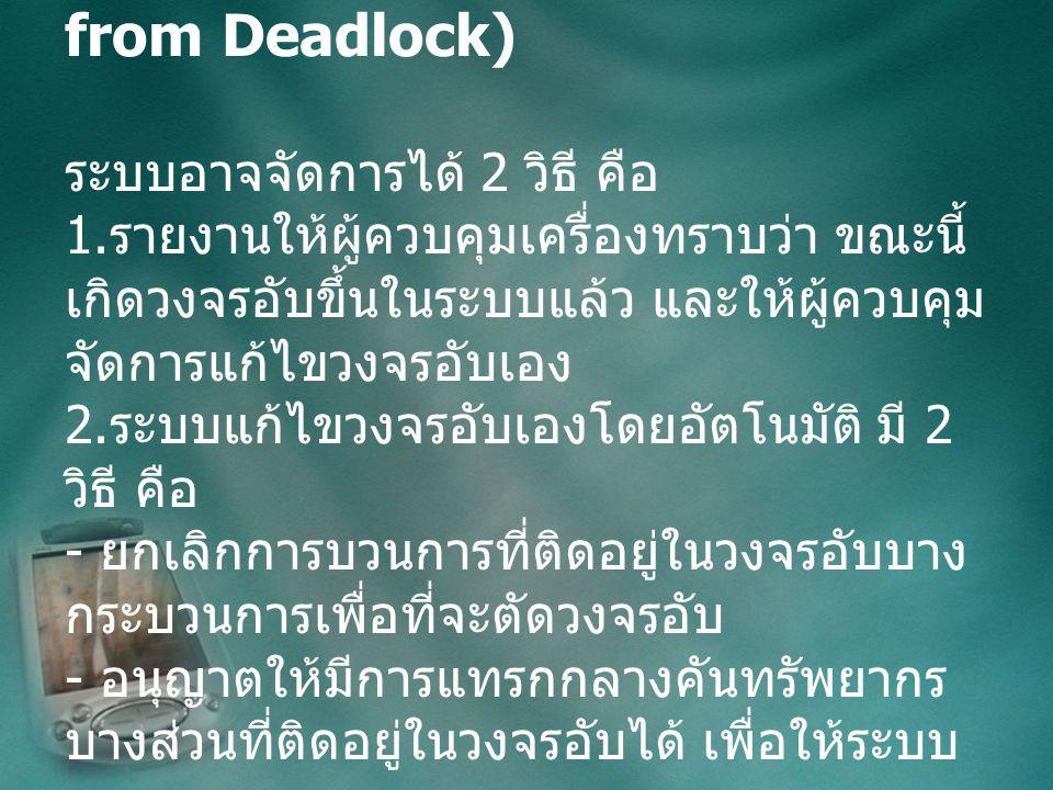 การแก้ไขวงจรอับ (Recovery from Deadlock) ระบบอาจจัดการได้ 2 วิธี คือ 1