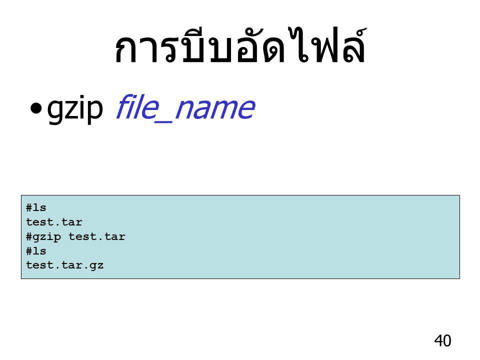 การบีบอัดไฟล์ gzip file_name #ls test.tar #gzip test.tar test.tar.gz