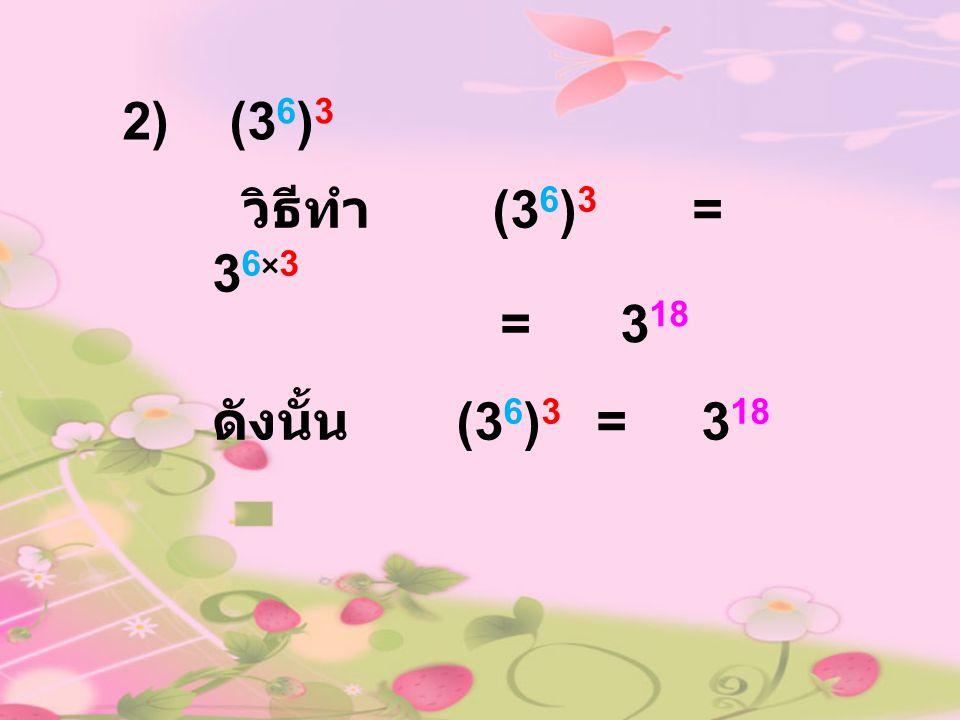 2) (36)3 วิธีทำ (36)3 = 36×3 = 318 ดังนั้น (36)3 = 318
