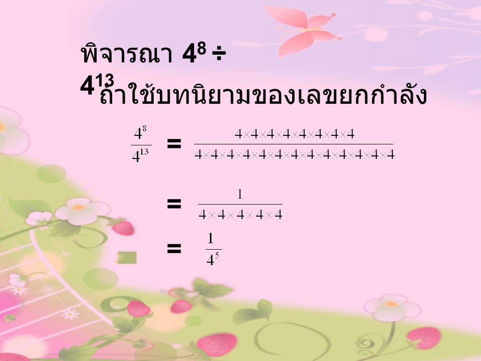 พิจารณา 48 ÷ 413 ถ้าใช้บทนิยามของเลขยกกำลัง = = =