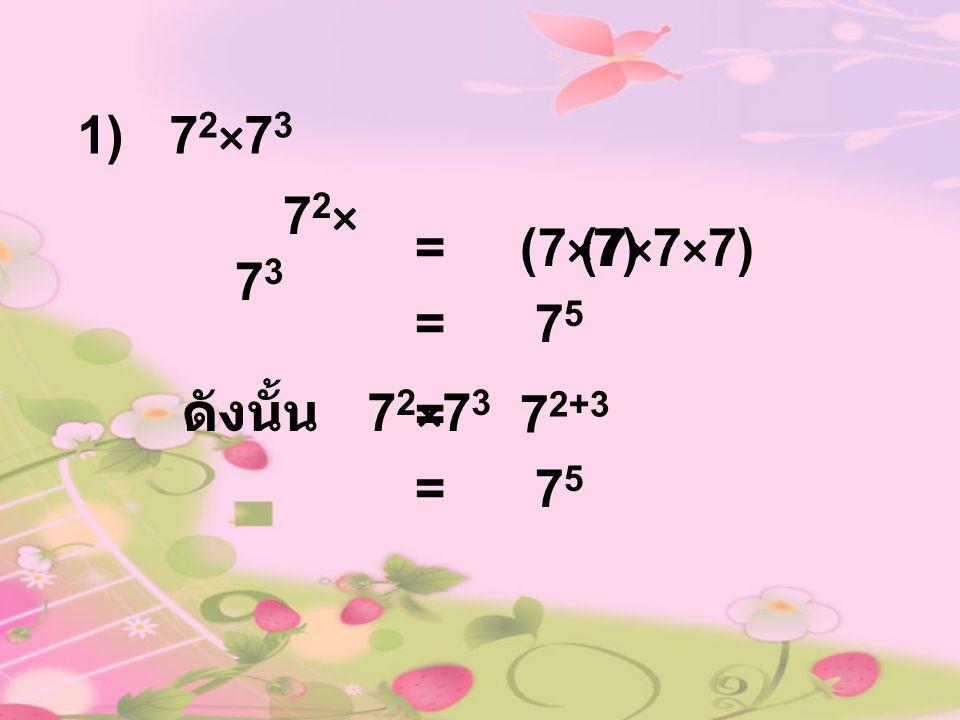 1) 72×73 72×73 = (7×7) (7×7×7) = 75 ดังนั้น 72×73 = 72+3 = 75