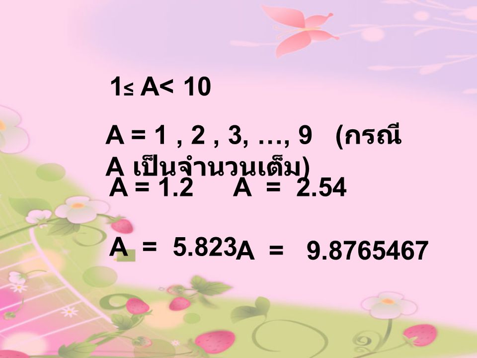 1≤ A< 10 A = 1 , 2 , 3, …, 9 (กรณี A เป็นจำนวนเต็ม) A = 1.2.