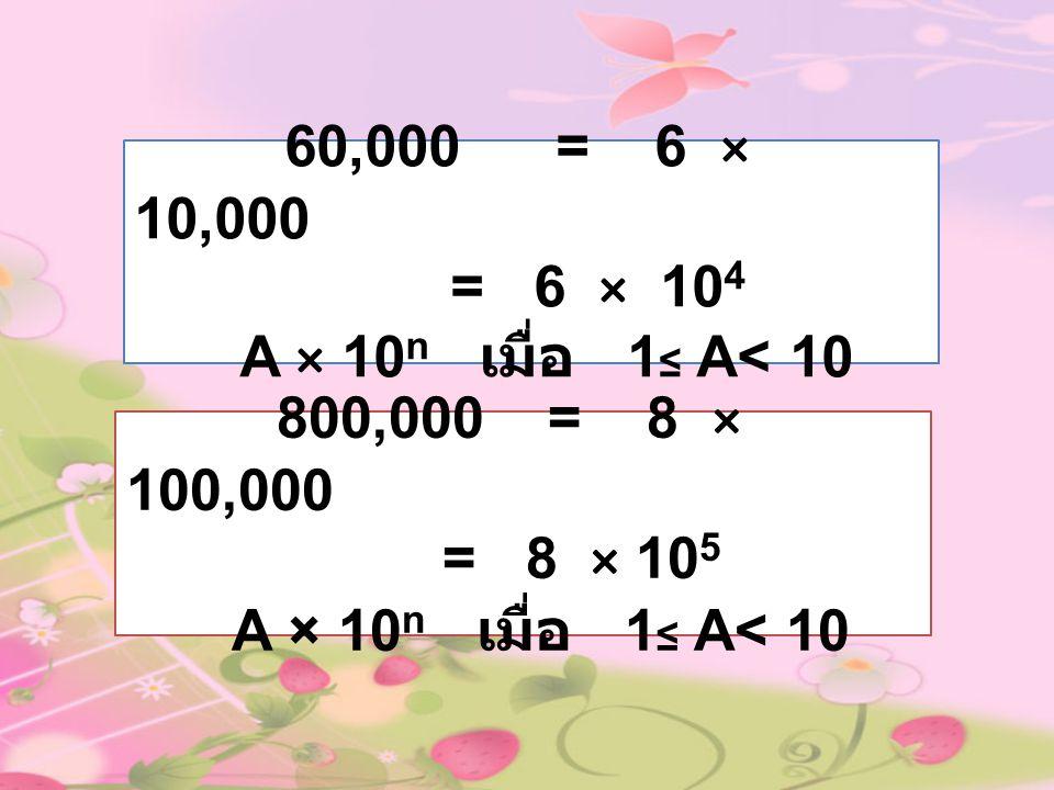 60,000 = 6 × 10,000 = 6 × 104. A × 10n เมื่อ 1≤ A< 10. 800,000 = 8 × 100,000. = 8 × 105.