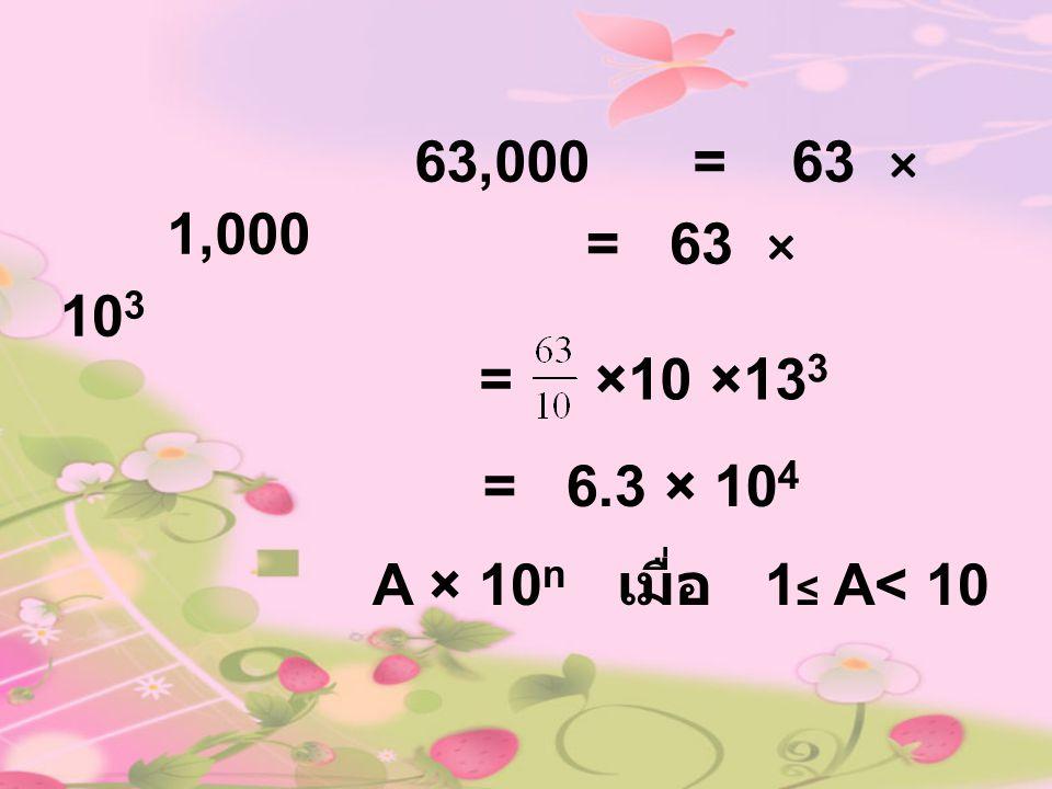 63,000 = 63 × 1,000 = 63 × 103 = ×10 ×133 = 6.3 × 104 A × 10n เมื่อ 1≤ A< 10