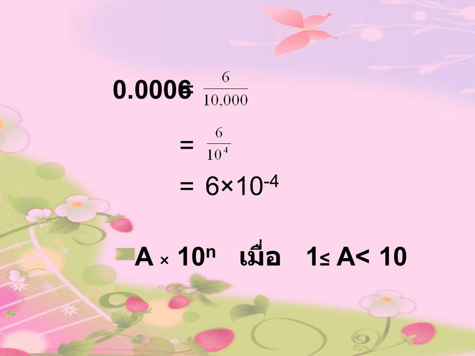 0.0006 = = = 6×10-4 A × 10n เมื่อ 1≤ A< 10