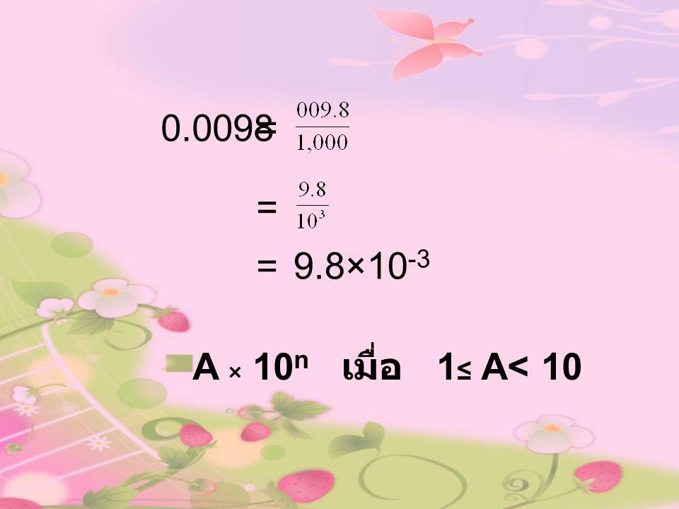0.0098 = = = 9.8×10-3 A × 10n เมื่อ 1≤ A< 10
