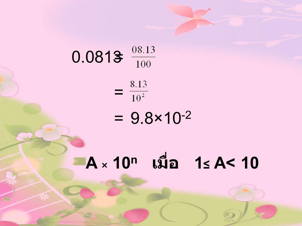 0.0813 = = = 9.8×10-2 A × 10n เมื่อ 1≤ A< 10