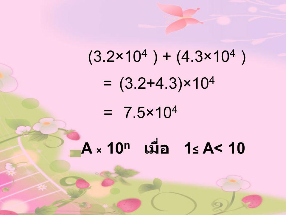 (3.2×104 ) + (4.3×104 ) = (3.2+4.3)×104 = 7.5×104 A × 10n เมื่อ 1≤ A< 10