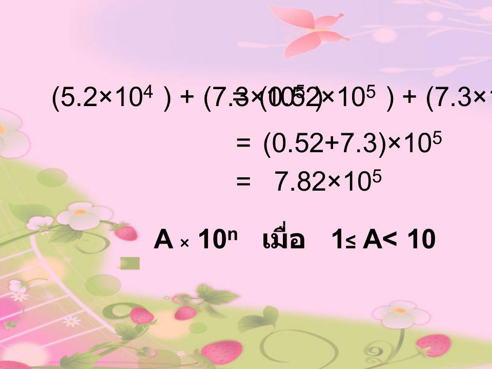 (5.2×104 ) + (7.3×105 ) = (0.52×105 ) + (7.3×105 ) = (0.52+7.3)×105.