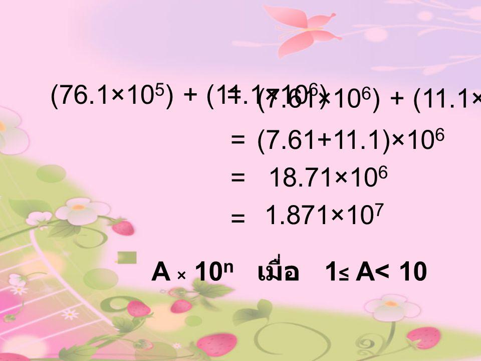 (76.1×105) + (11.1×106) = (7.61×106) + (11.1×106) = (7.61+11.1)×106. = 18.71×106. 1.871×107. =