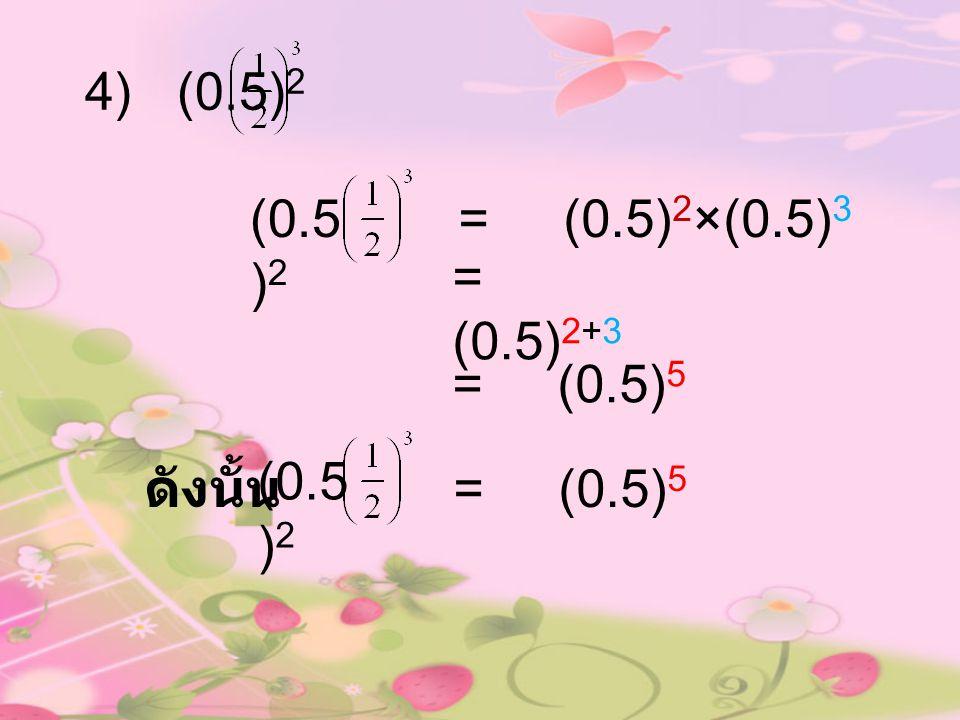 4) (0.5)2 (0.5)2 = (0.5)2×(0.5)3 = (0.5)2+3 = (0.5)5 (0.5)2 ดังนั้น = (0.5)5