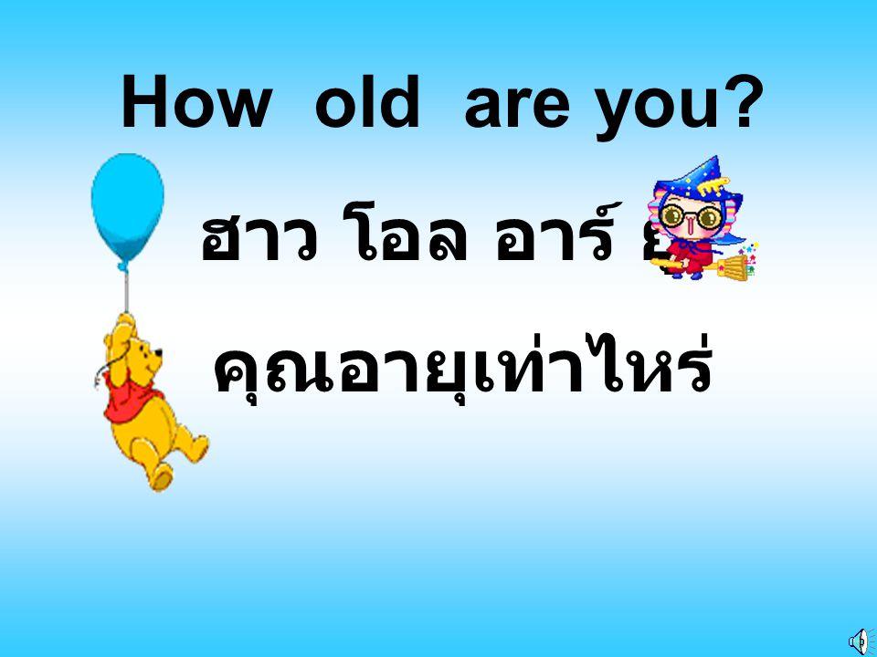 How old are you ฮาว โอล อาร์ ยู คุณอายุเท่าไหร่