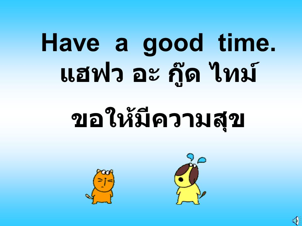Have a good time. แฮฟว อะ กู๊ด ไทม์