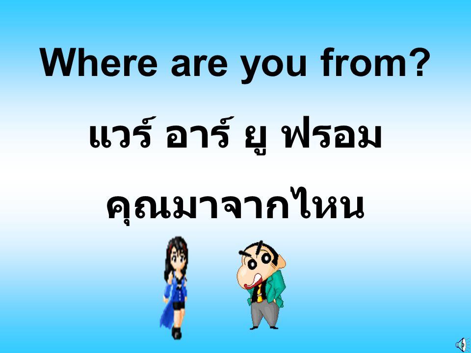 Where are you from แวร์ อาร์ ยู ฟรอม คุณมาจากไหน
