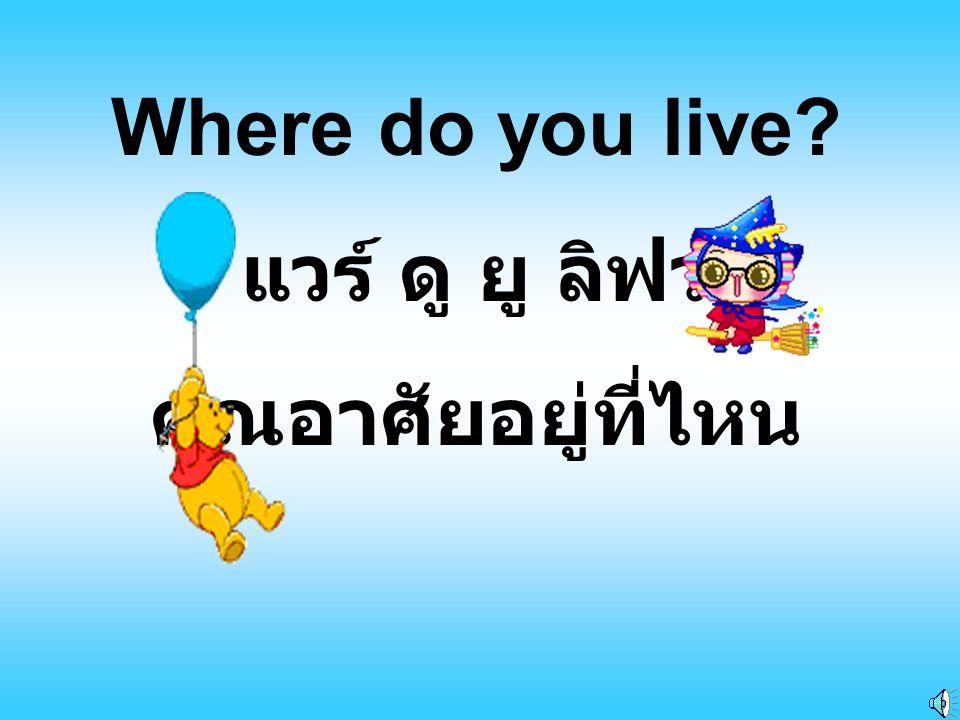 Where do you live แวร์ ดู ยู ลิฟว คุณอาศัยอยู่ที่ไหน