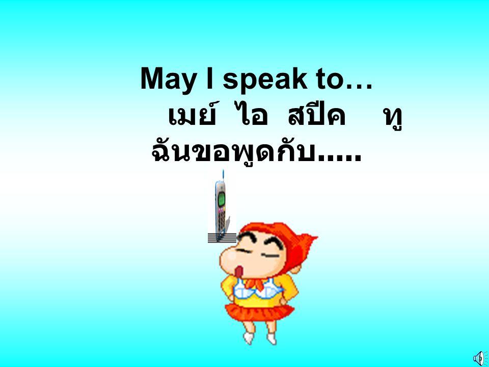 May I speak to… เมย์ ไอ สปีค ทู ฉันขอพูดกับ.....