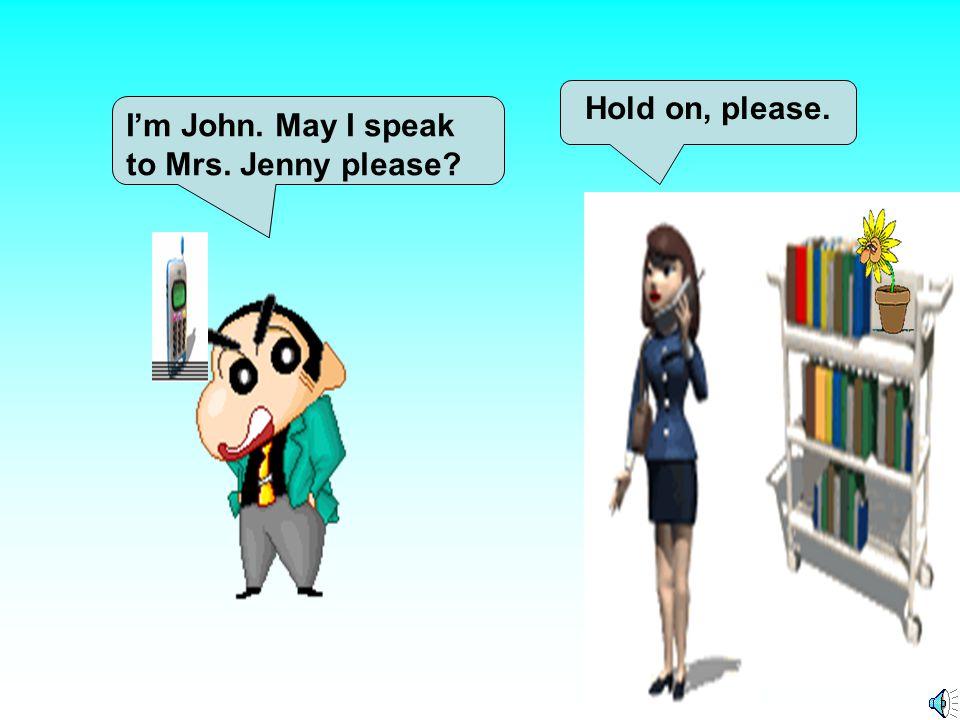 Hold on, please. I'm John. May I speak to Mrs. Jenny please