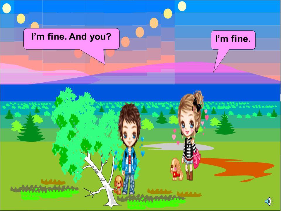 I'm fine. And you I'm fine.