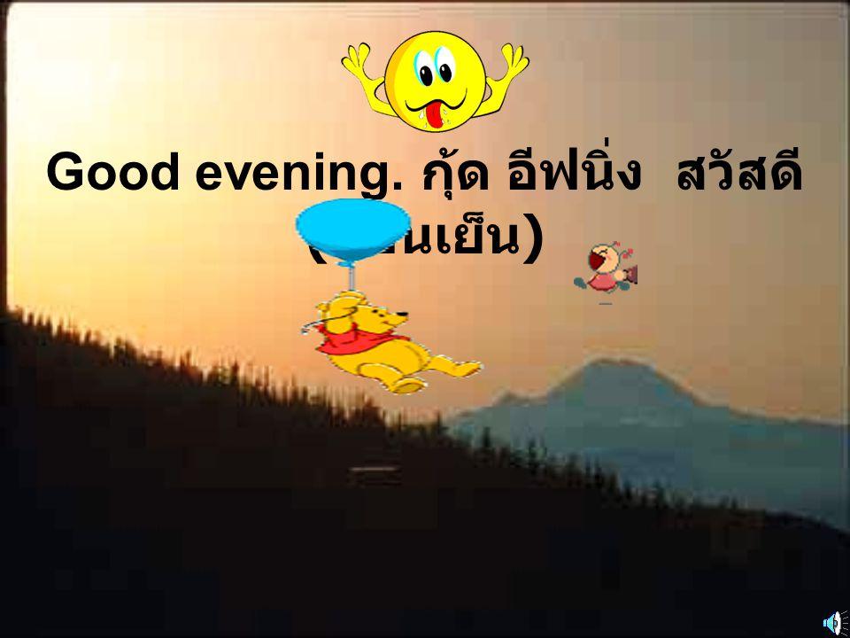 Good evening. กุ้ด อีฟนิ่ง สวัสดี(ตอนเย็น)