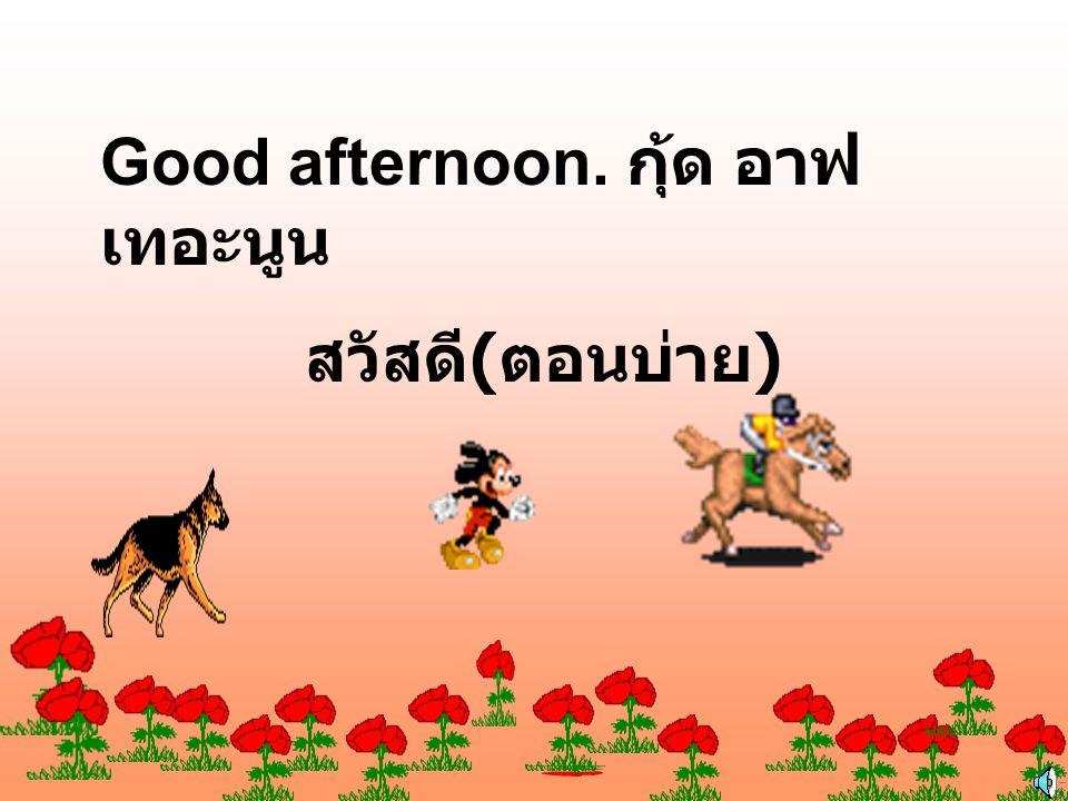 Good afternoon. กุ้ด อาฟเทอะนูน
