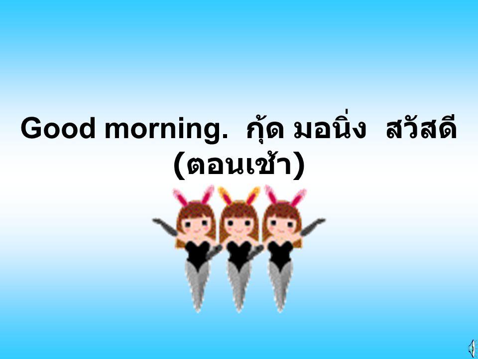 Good morning. กุ้ด มอนิ่ง สวัสดี(ตอนเช้า)