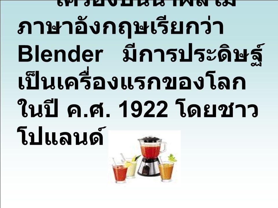 เครื่องปั่นน้ำผลไม้ ภาษาอังกฤษเรียกว่า Blender มีการประดิษฐ์เป็นเครื่องแรกของโลก ในปี ค.ศ.