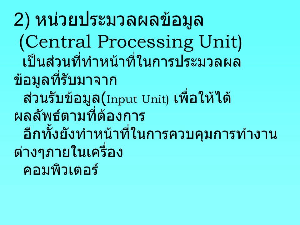 2) หน่วยประมวลผลข้อมูล (Central Processing Unit) เป็นส่วนที่ทำหน้าที่ในการประมวลผลข้อมูลที่รับมาจาก ส่วนรับข้อมูล(Input Unit) เพื่อให้ได้ผลลัพธ์ตามที่ต้องการ อีกทั้งยังทำหน้าที่ในการควบคุมการทำงานต่างๆภายในเครื่อง คอมพิวเตอร์