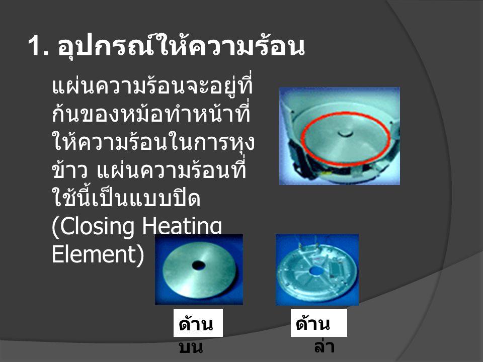 1. อุปกรณ์ให้ความร้อน แผ่นความร้อนจะอยู่ที่ก้นของหม้อทำหน้าที่ให้ความร้อนในการหุงข้าว แผ่นความร้อนที่ใช้นี้เป็นแบบปิด (Closing Heating Element)