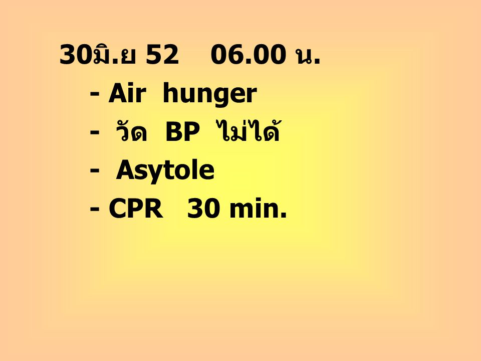 30มิ.ย 52 06.00 น. - Air hunger - วัด BP ไม่ได้ - Asytole - CPR 30 min.