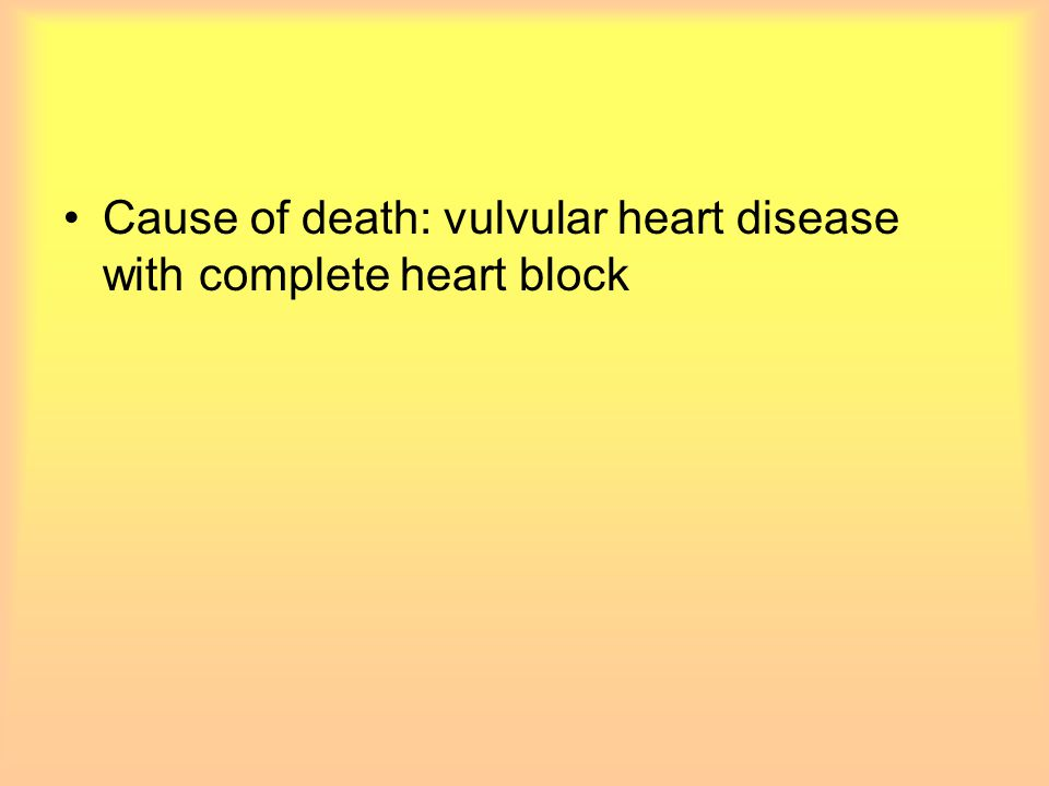 Cause of death: vulvular heart disease with complete heart block