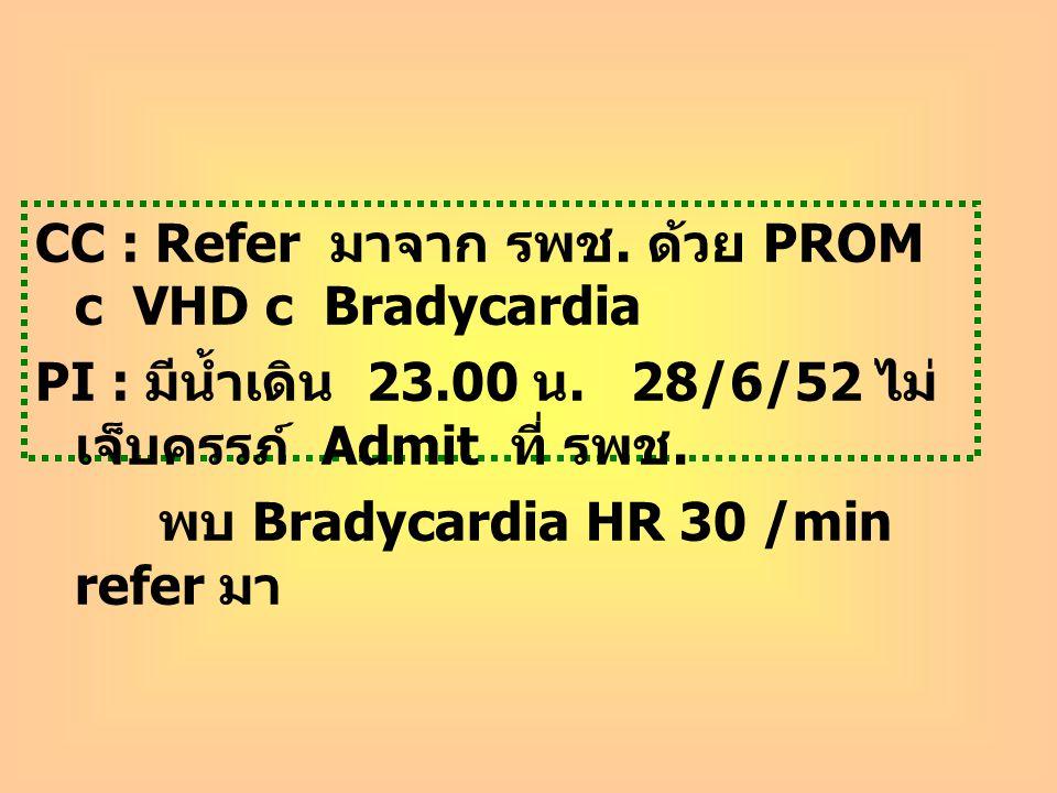 CC : Refer มาจาก รพช. ด้วย PROM c VHD c Bradycardia