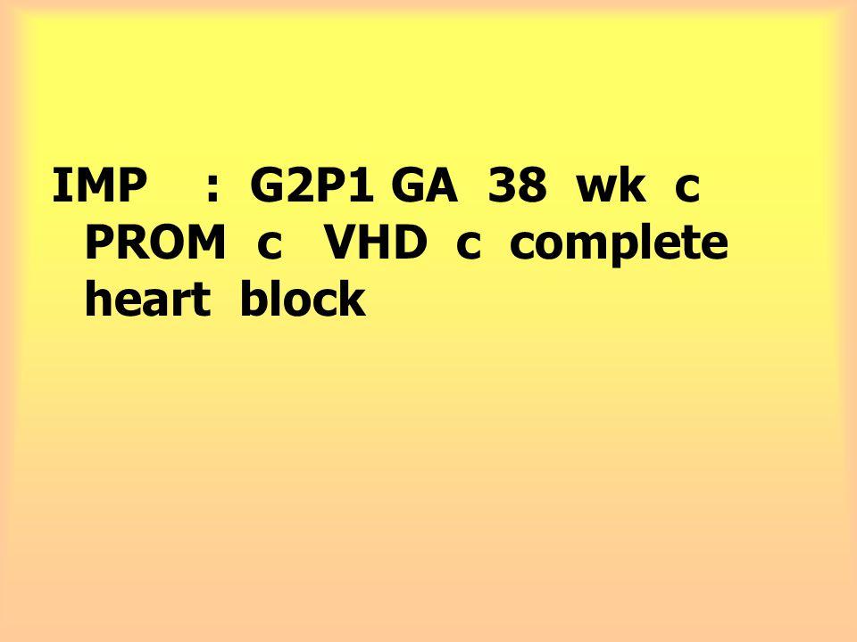 IMP : G2P1 GA 38 wk c PROM c VHD c complete heart block