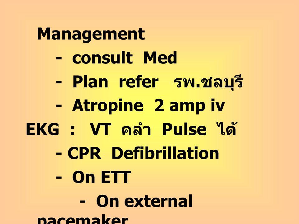 Management - consult Med. - Plan refer รพ.ชลบุรี - Atropine 2 amp iv. EKG : VT คลำ Pulse ได้