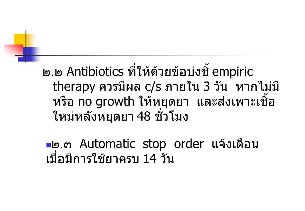 ๒.๒ Antibiotics ที่ให้ด้วยข้อบ่งชี้ empiric therapy ควรมีผล c/s ภายใน 3 วัน หากไม่มีหรือ no growth ให้หยุดยา และส่งเพาะเชื้อใหม่หลังหยุดยา 48 ชั่วโมง