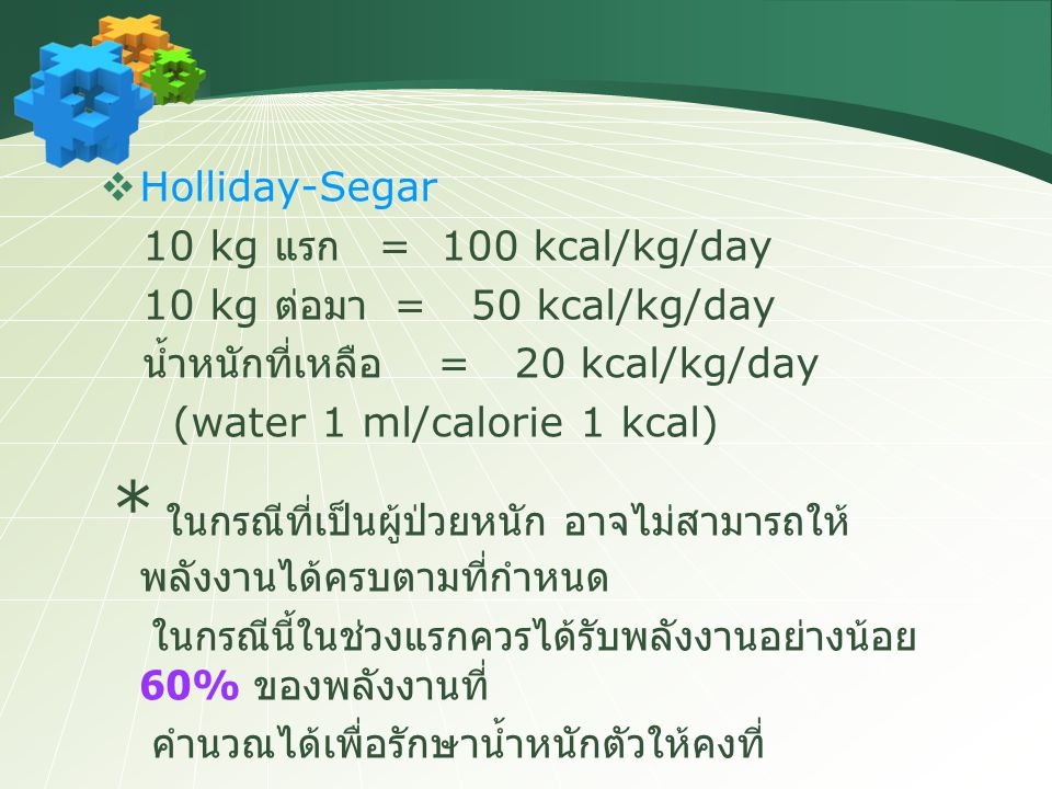Holliday-Segar 10 kg แรก = 100 kcal/kg/day. 10 kg ต่อมา = 50 kcal/kg/day. น้ำหนักที่เหลือ = 20 kcal/kg/day.