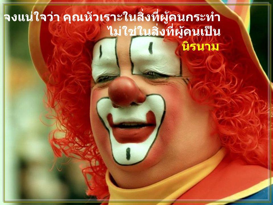 เมื่อคุณหัวเราะ จงแน่ใจว่า คุณหัวเราะในสิ่งที่ผู้คนกระทำ